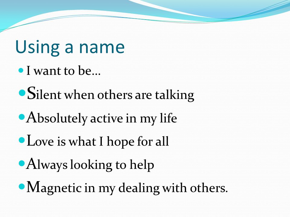 Using a name I want to be… S ilent when others are talking A bsolutely active in my life L ove is what I hope for all A lways looking to help M agneti