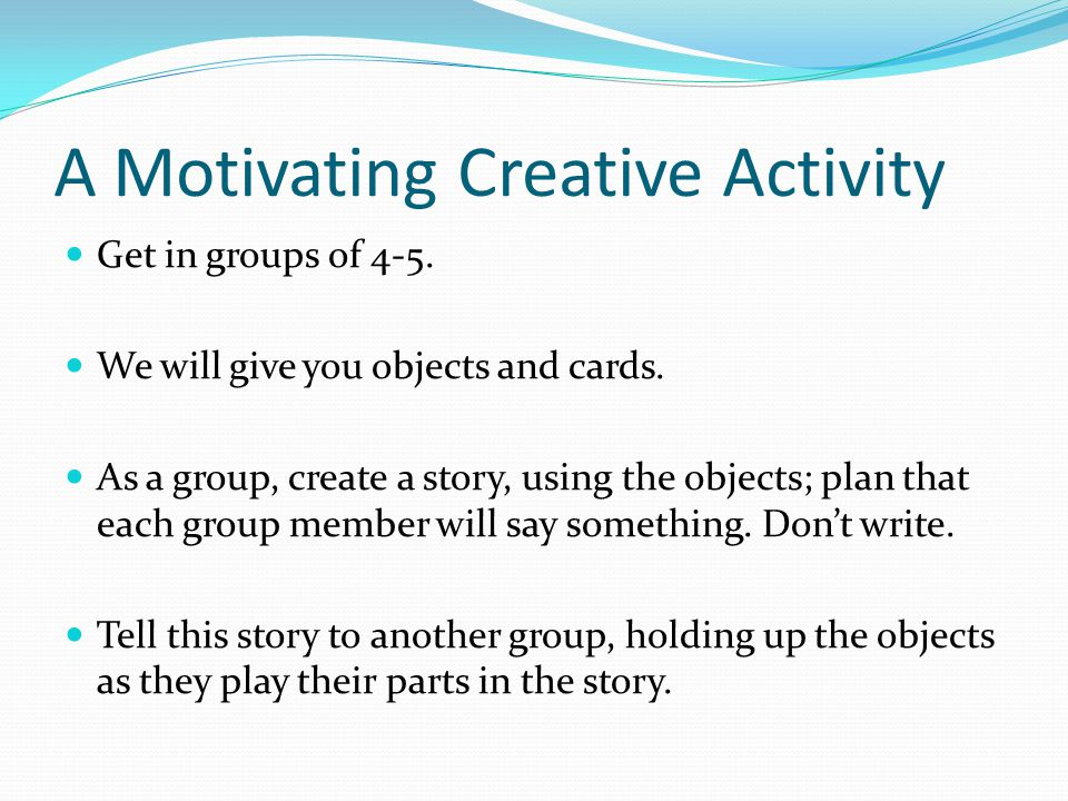 A Motivating Creative Activity Get in groups of 4-5. We will give you objects and cards. As a group, create a story, using the objects; plan that each