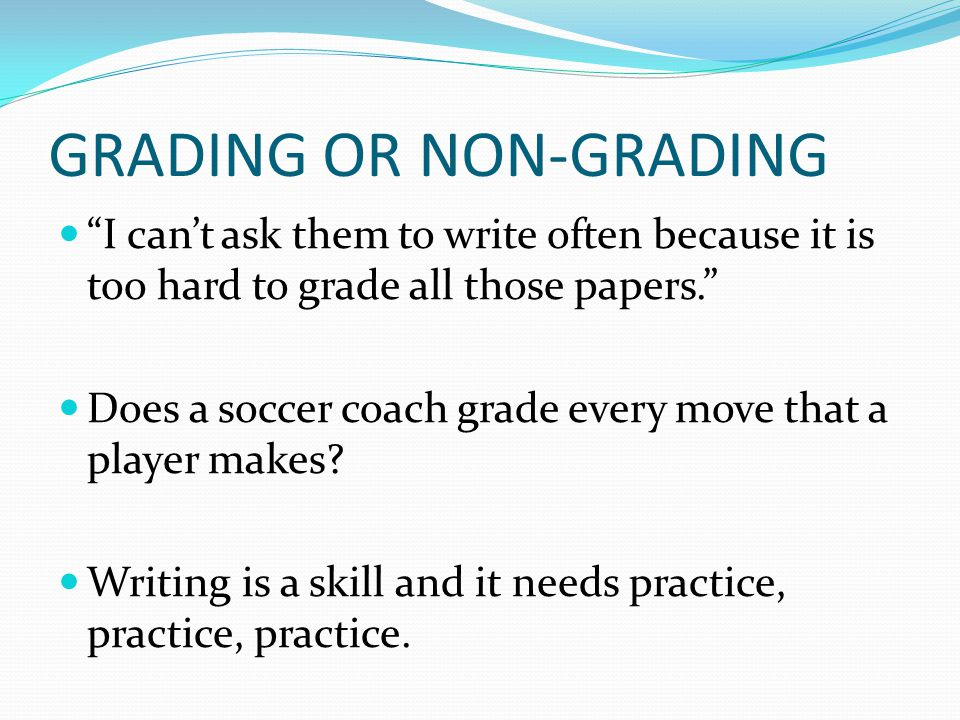 GRADING OR NON-GRADING I cant ask them to write often because it is too hard to grade all those papers. Does a soccer coach grade every move that a pl