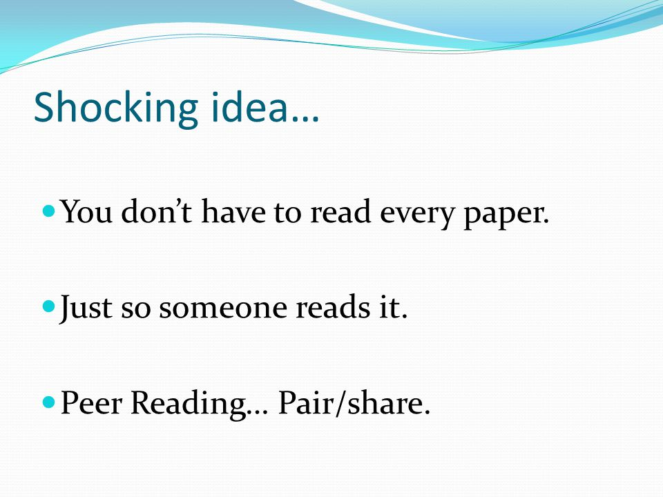 Shocking idea… You dont have to read every paper. Just so someone reads it. Peer Reading… Pair/share.