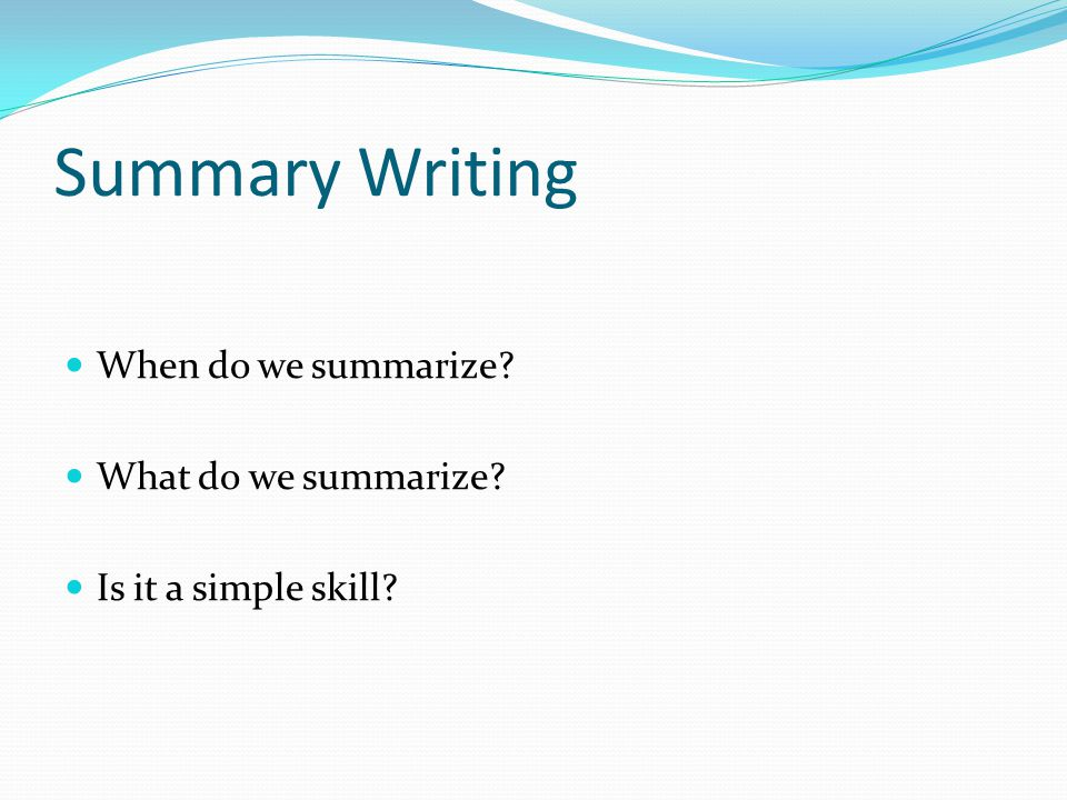 Summary Writing When do we summarize? What do we summarize? Is it a simple skill?