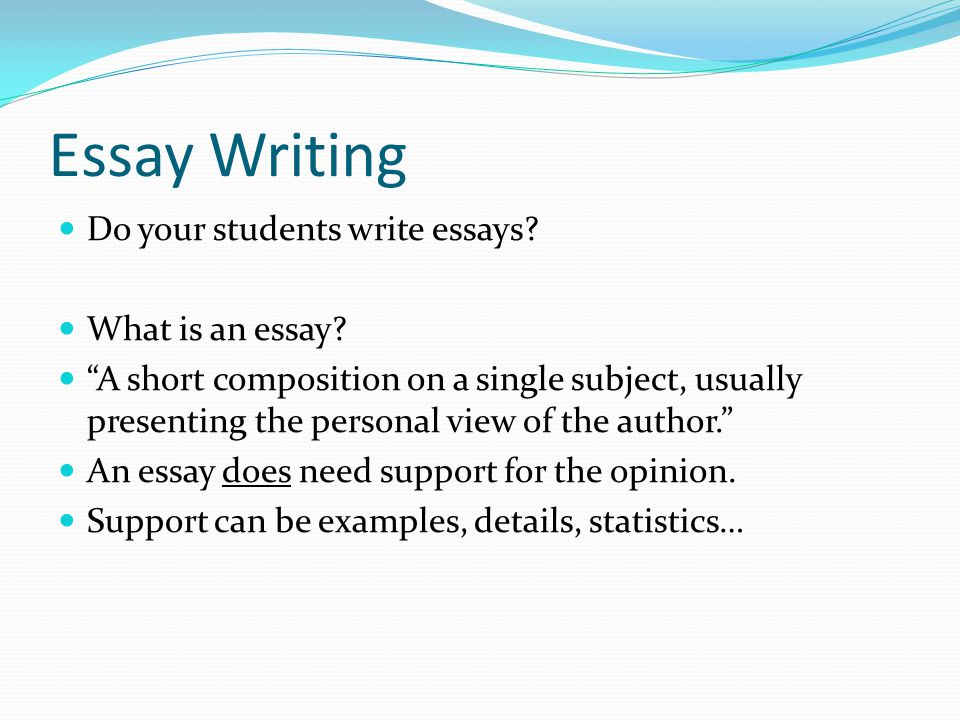 Essay Writing Do your students write essays? What is an essay? A short composition on a single subject, usually presenting the personal view of the au
