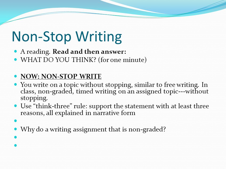 Non-Stop Writing A reading. Read and then answer: WHAT DO YOU THINK? (for one minute) NOW: NON-STOP WRITE You write on a topic without stopping, simil