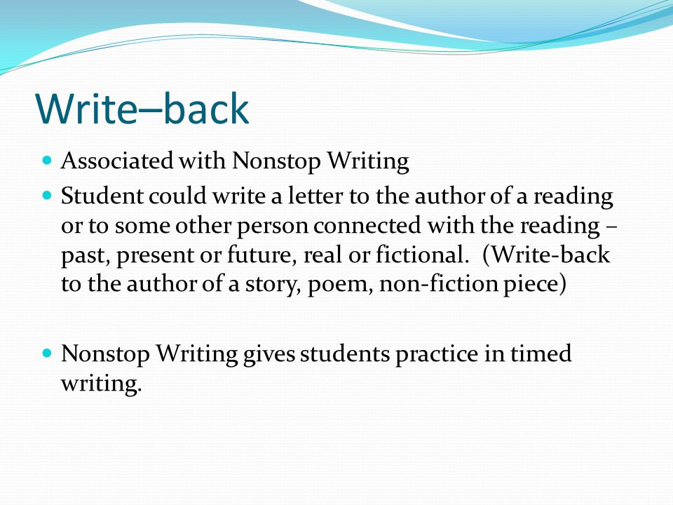 Write–back Associated with Nonstop Writing Student could write a letter to the author of a reading or to some other person connected with the reading