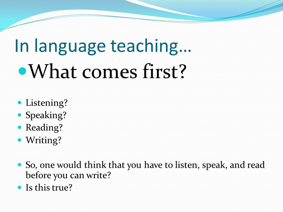 In language teaching… What comes first? Listening? Speaking? Reading? Writing? So, one would think that you have to listen, speak, and read before you
