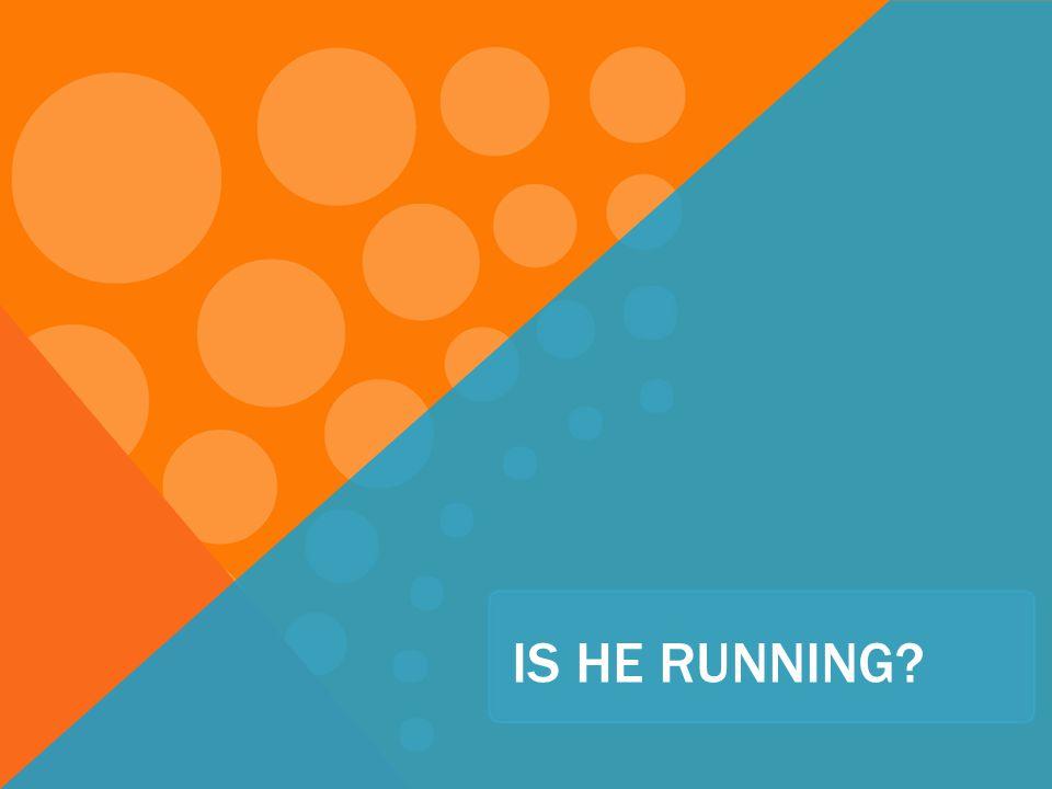 IS HE RUNNING