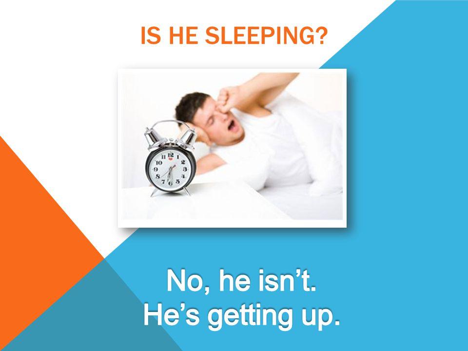 IS HE SLEEPING