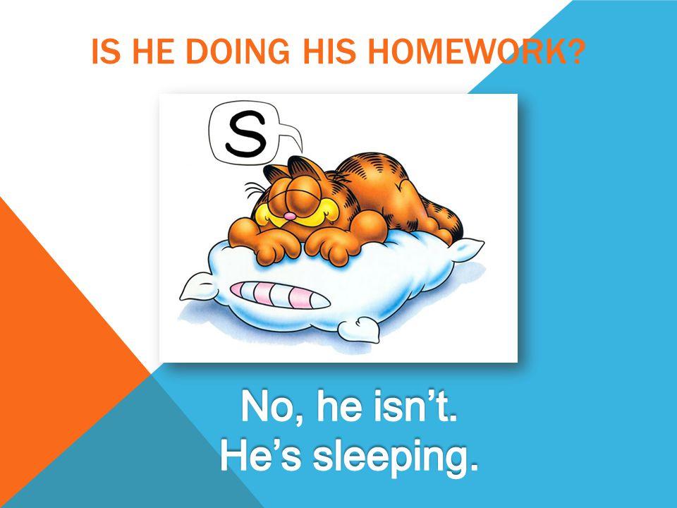 IS HE DOING HIS HOMEWORK