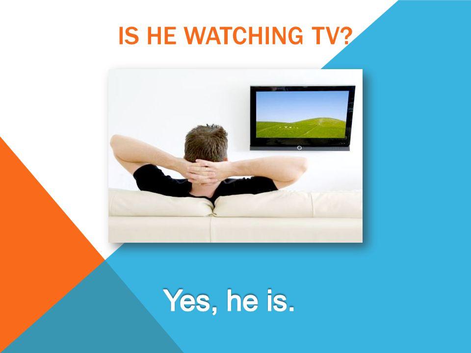 IS HE WATCHING TV