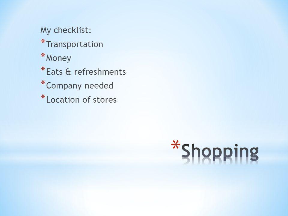 My checklist: * Transportation * Money * Eats & refreshments * Company needed * Location of stores
