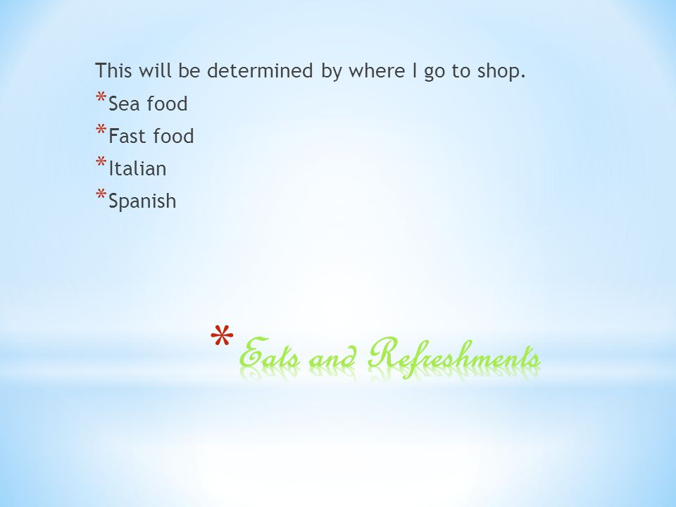 This will be determined by where I go to shop. * Sea food * Fast food * Italian * Spanish