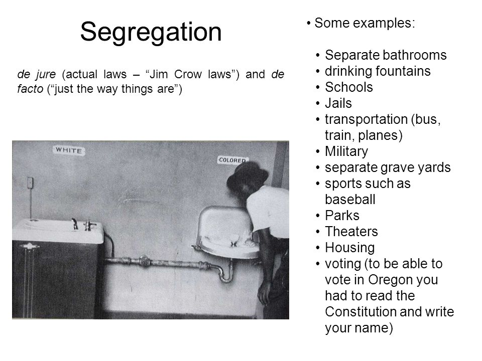 Segregation Some examples: Separate bathrooms drinking fountains Schools Jails transportation (bus, train, planes) Military separate grave yards sport