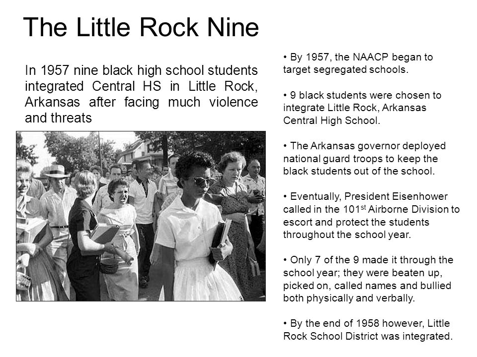 The Little Rock Nine By 1957, the NAACP began to target segregated schools. 9 black students were chosen to integrate Little Rock, Arkansas Central Hi