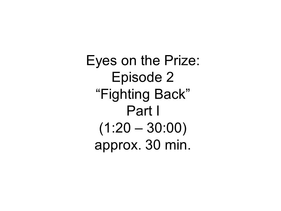 Eyes on the Prize: Episode 2 Fighting Back Part I (1:20 – 30:00) approx. 30 min.