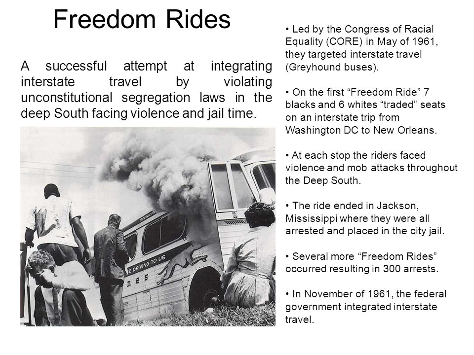 Freedom Rides Led by the Congress of Racial Equality (CORE) in May of 1961, they targeted interstate travel (Greyhound buses). On the first Freedom Ri