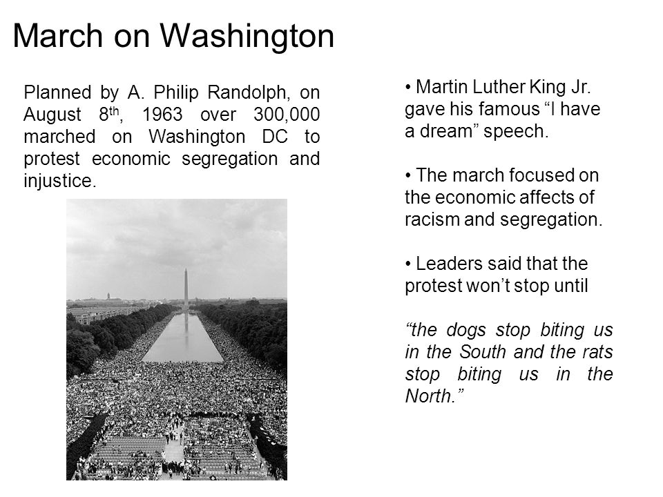 March on Washington Planned by A. Philip Randolph, on August 8 th, 1963 over 300,000 marched on Washington DC to protest economic segregation and inju