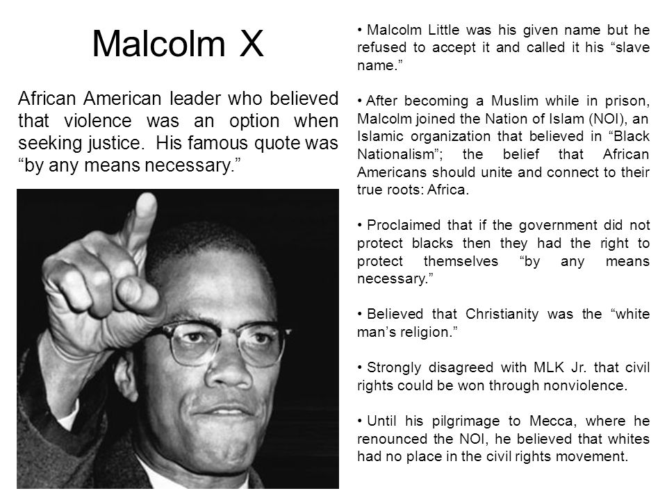 Malcolm X Malcolm Little was his given name but he refused to accept it and called it his slave name. After becoming a Muslim while in prison, Malcolm