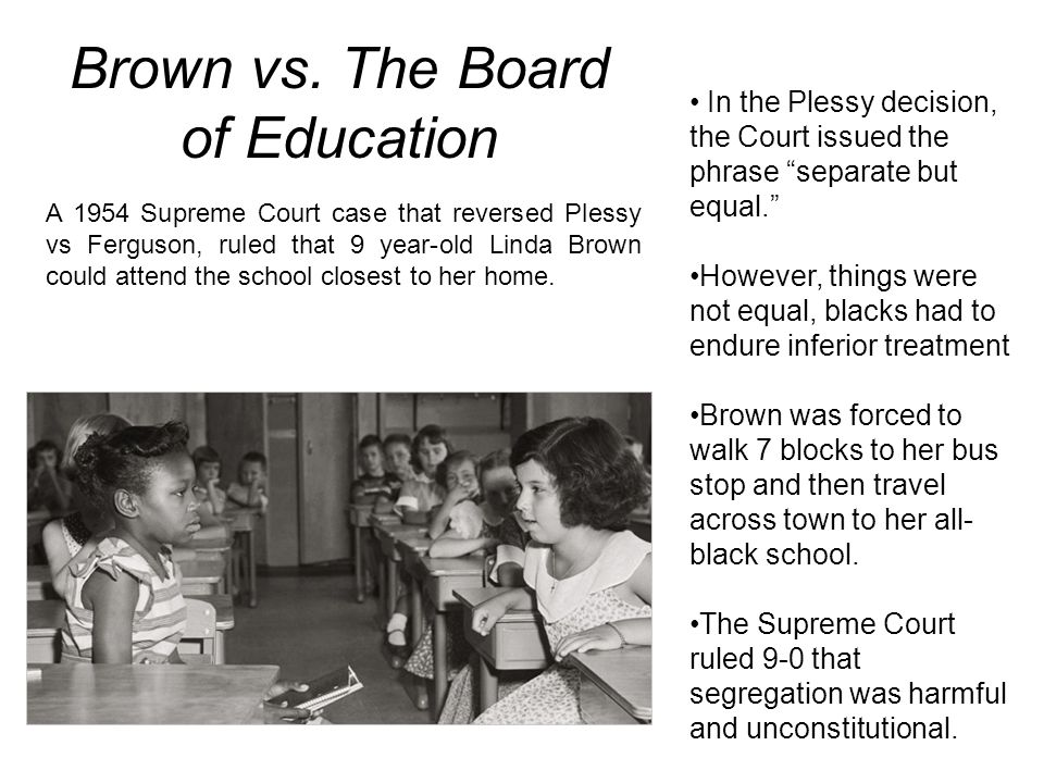 Brown vs. The Board of Education A 1954 Supreme Court case that reversed Plessy vs Ferguson, ruled that 9 year-old Linda Brown could attend the school