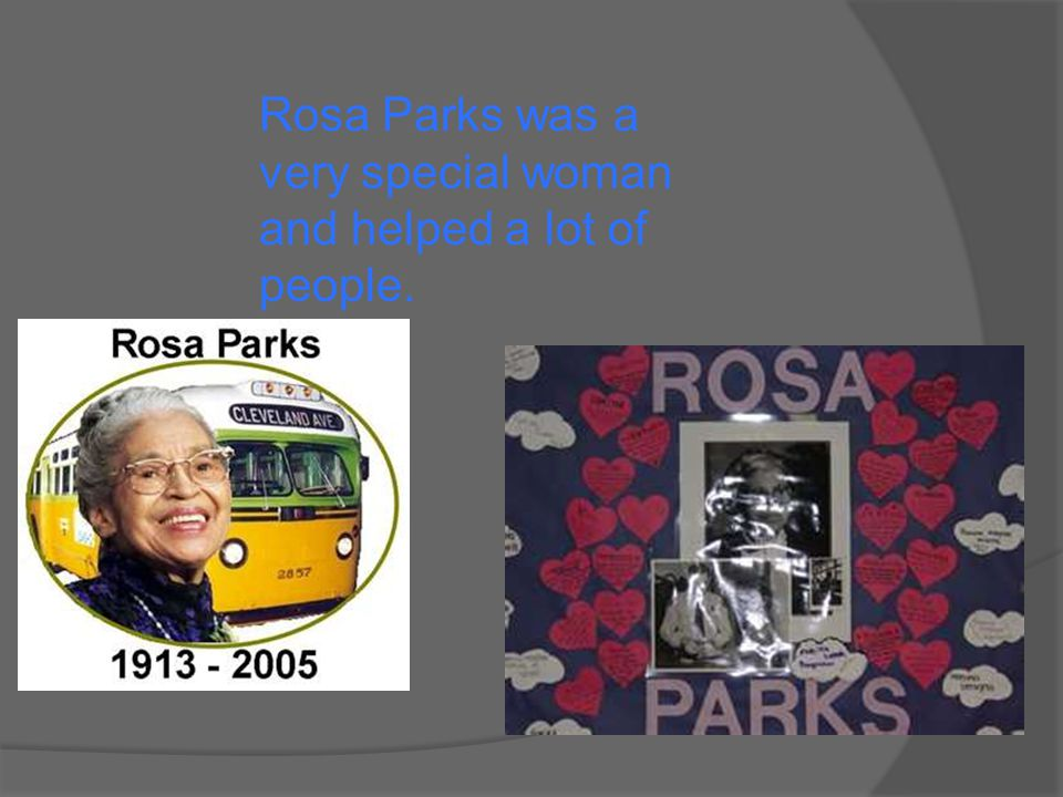 Rosa Parks was a very special woman and helped a lot of people.