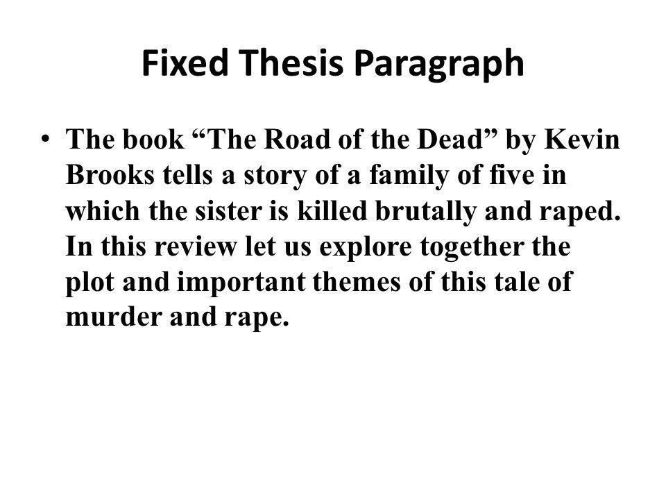 Fixed Thesis Paragraph The book The Road of the Dead by Kevin Brooks tells a story of a family of five in which the sister is killed brutally and raped.