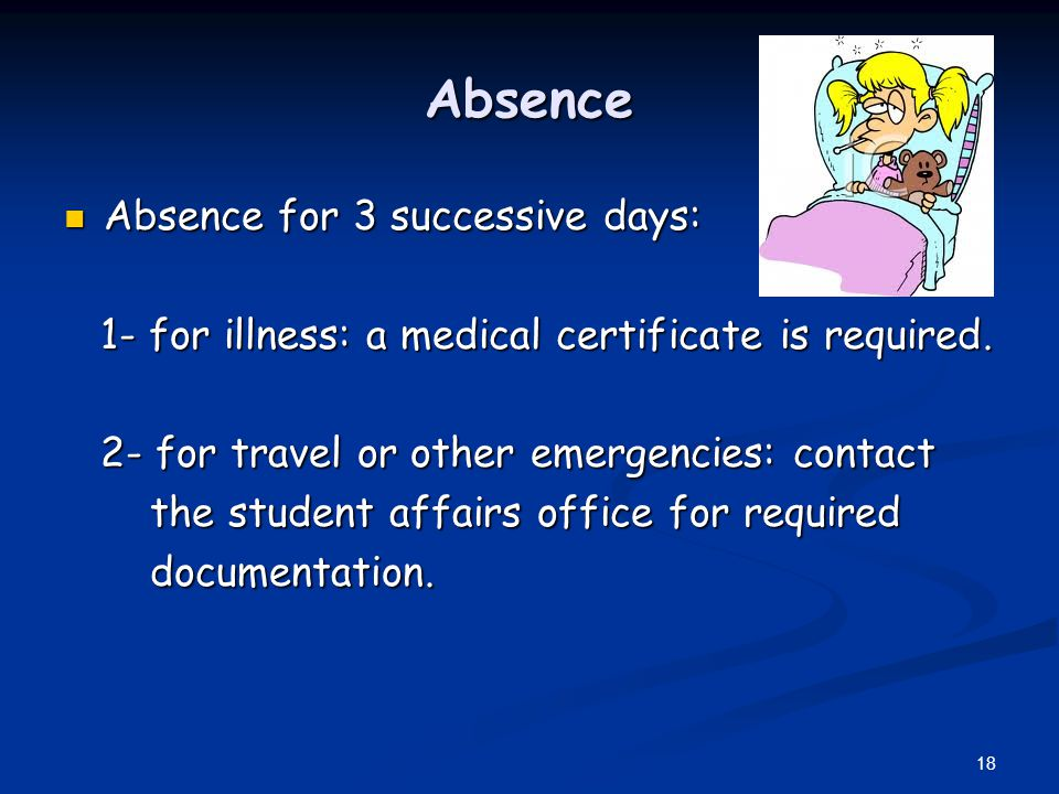 Absence Absence for 3 successive days: Absence for 3 successive days: 1- for illness: a medical certificate is required. 1- for illness: a medical cer