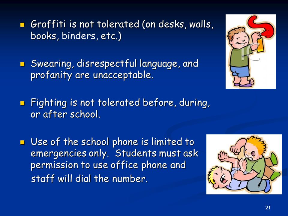 Graffiti is not tolerated (on desks, walls, books, etc.) Graffiti is not tolerated (on desks, walls, books, binders, etc.) Swearing, disrespectful language, and profanity are unacceptable.