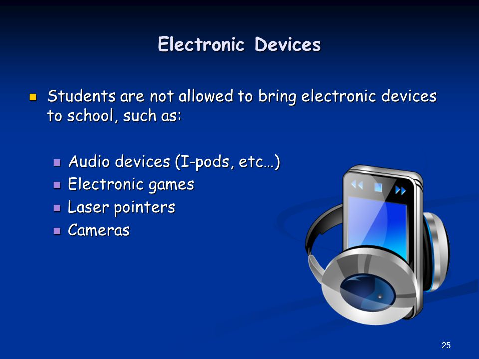 Electronic Devices Students are not allowed to bring electronic devices to school, such as: Students are not allowed to bring electronic devices to school, such as: Audio devices (I-pods, etc…) Audio devices (I-pods, etc…) Electronic games Electronic games Laser pointers Laser pointers Cameras Cameras 25