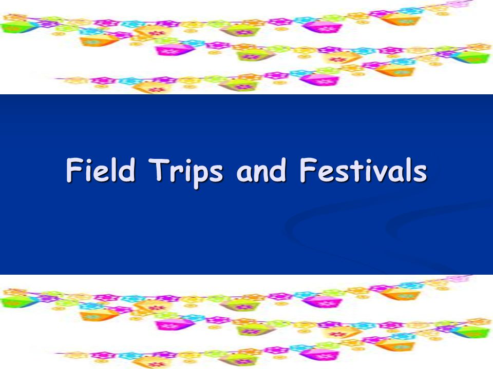 Field Trips and Festivals 33
