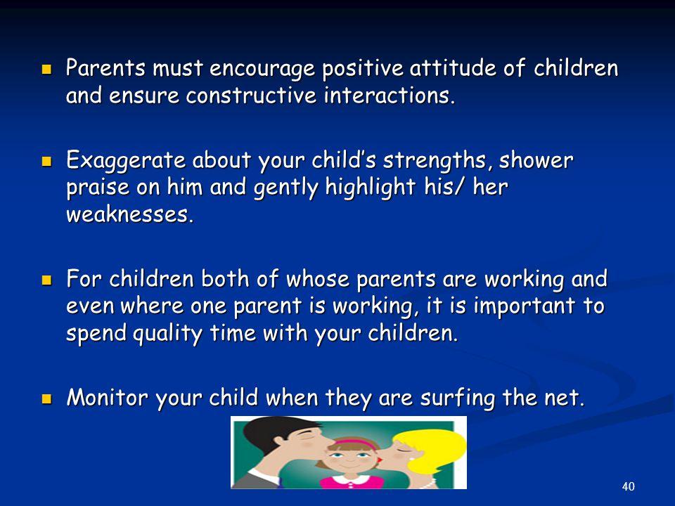 Parents must encourage positive attitude of children and ensure constructive interactions. Parents must encourage positive attitude of children and en