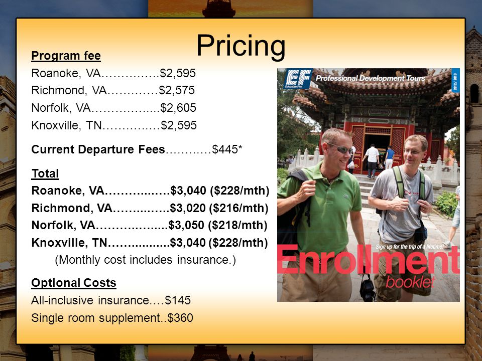 Pricing Program fee Roanoke, VA……….…..$2,595 Richmond, VA…….……$2,575 Norfolk, VA……….….....$2,605 Knoxville, TN…….…..…$2,595 Current Departure Fees….….