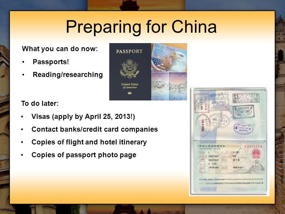 Preparing for China What you can do now: Passports! Reading/researching To do later: Visas (apply by April 25, 2013!) Contact banks/credit card compan