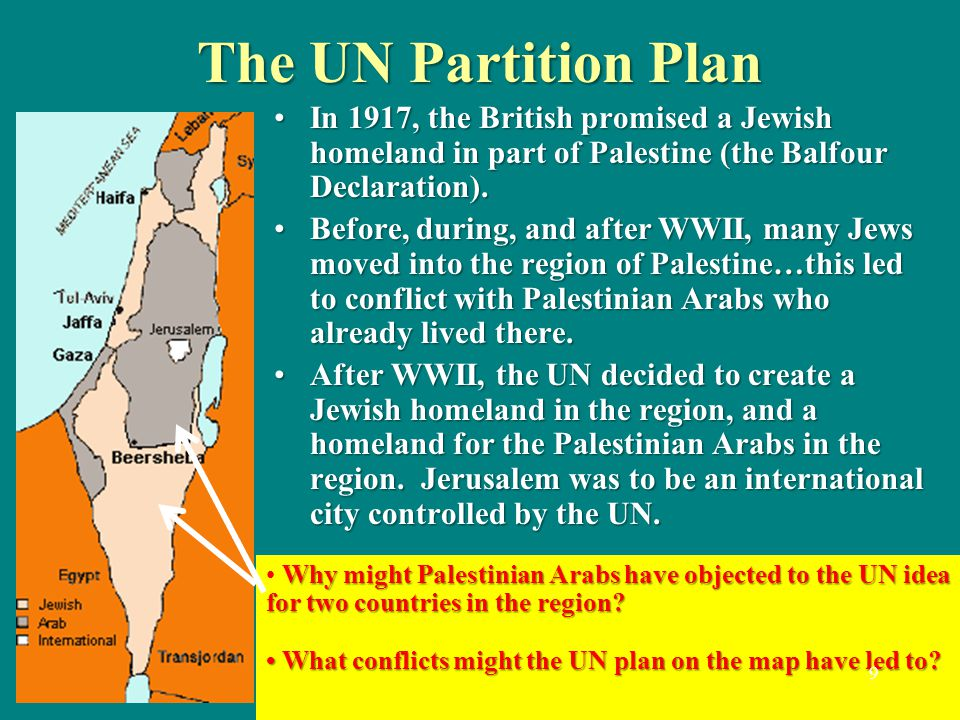 The UN Partition Plan In 1917, the British promised a Jewish homeland in part of Palestine (the Balfour Declaration).In 1917, the British promised a Jewish homeland in part of Palestine (the Balfour Declaration).