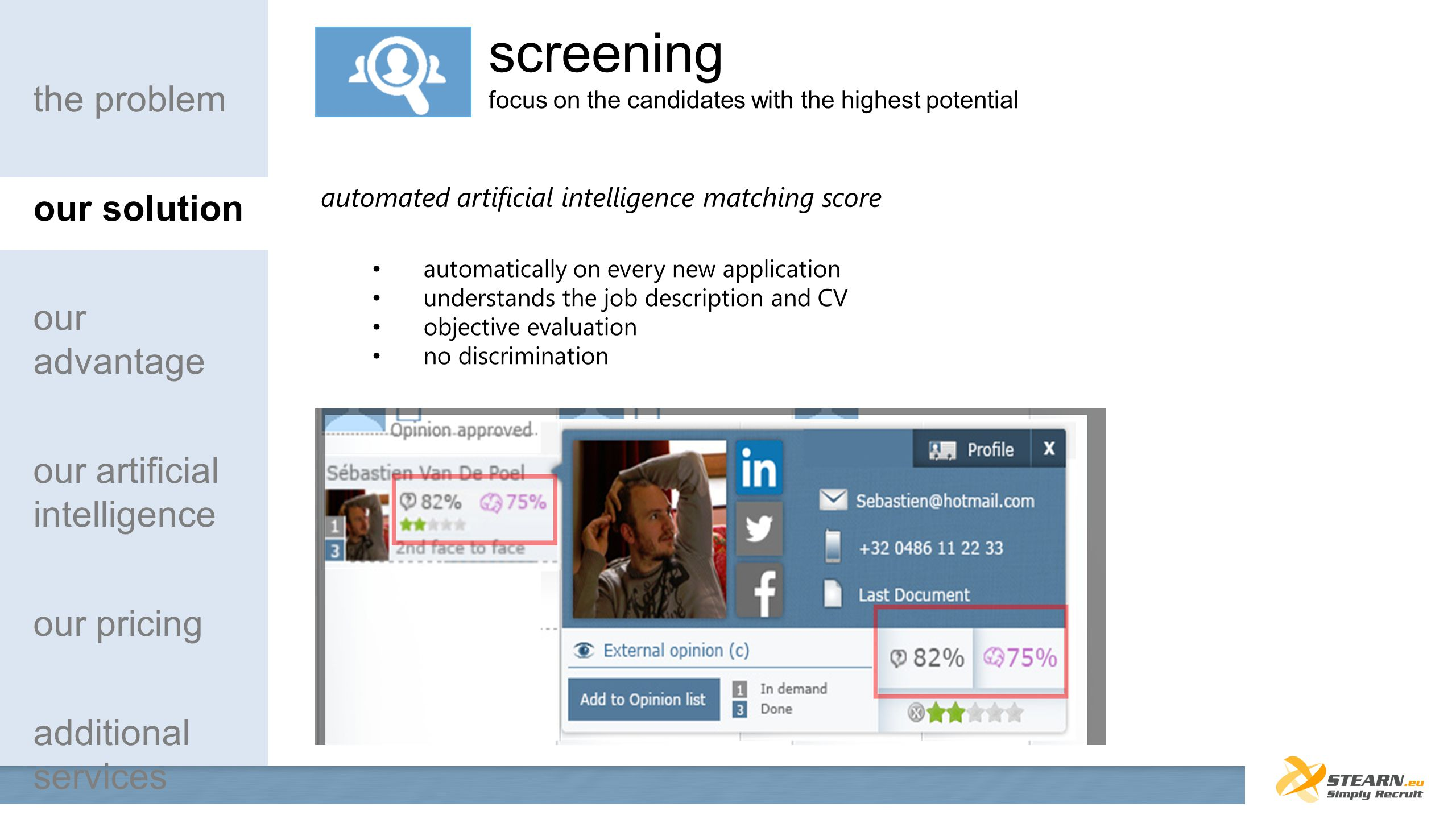 automated artificial intelligence matching score automatically on every new application understands the job description and CV objective evaluation no discrimination the problem our solution our advantage our artificial intelligence our pricing additional services screening focus on the candidates with the highest potential