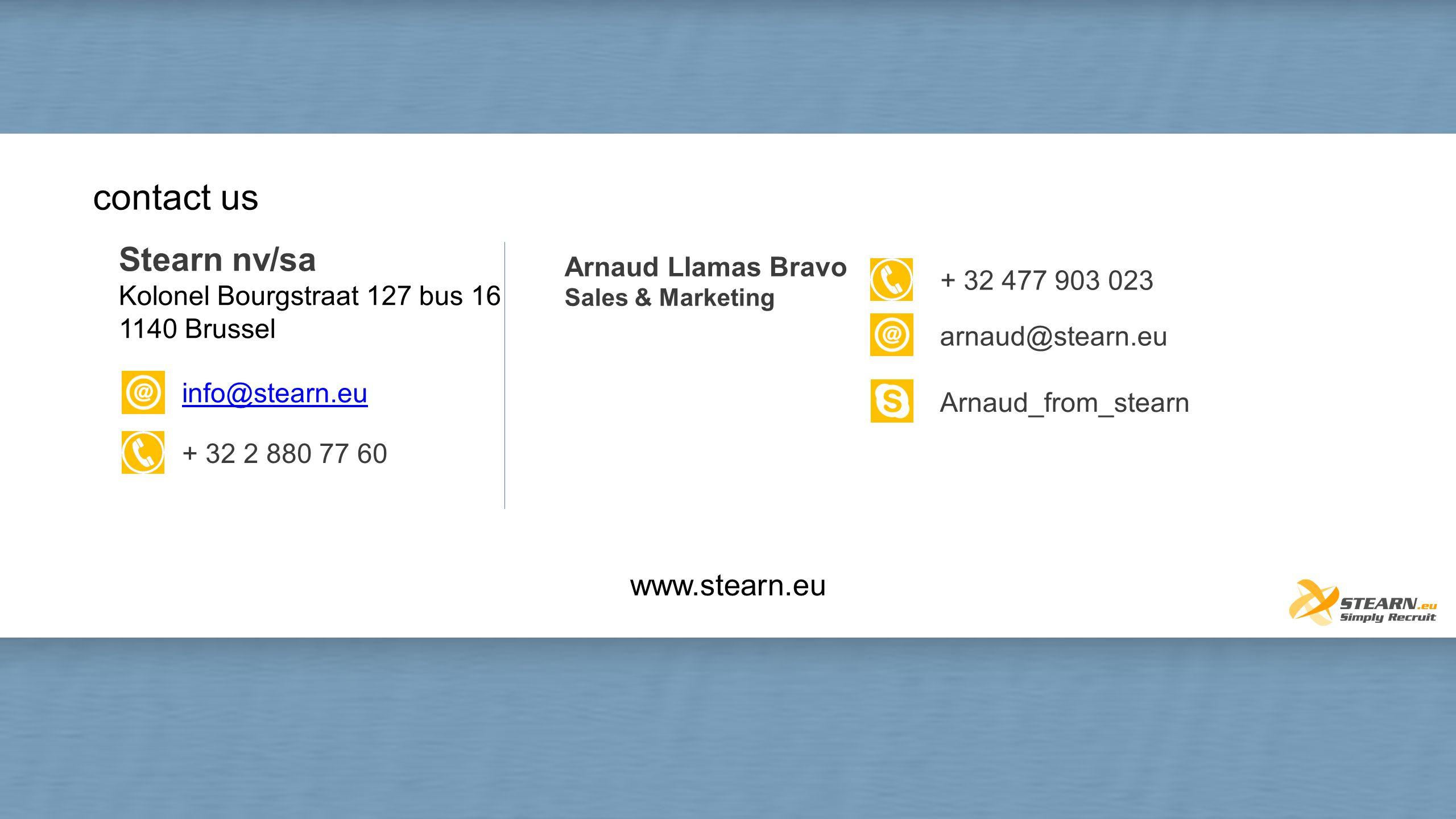 contact us Arnaud Llamas Bravo Sales & Marketing Arnaud_from_stearn arnaud@stearn.eu + 32 477 903 023 www.stearn.eu Stearn nv/sa Kolonel Bourgstraat 1
