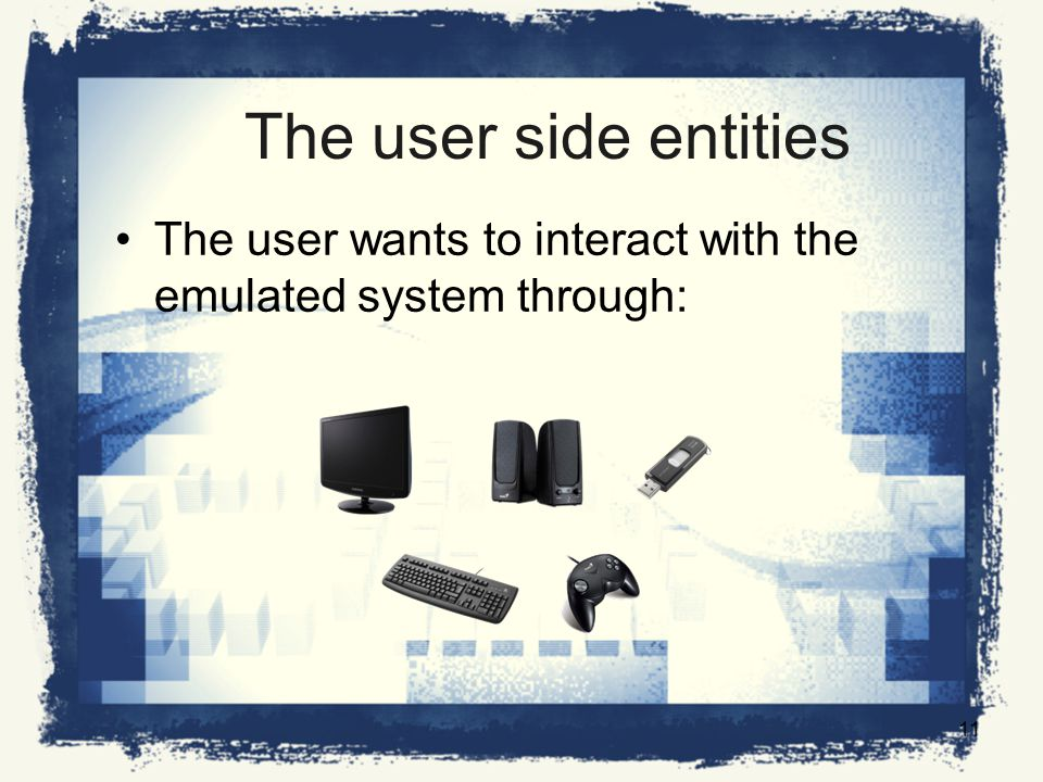 The user side entities The user wants to interact with the emulated system through: 11