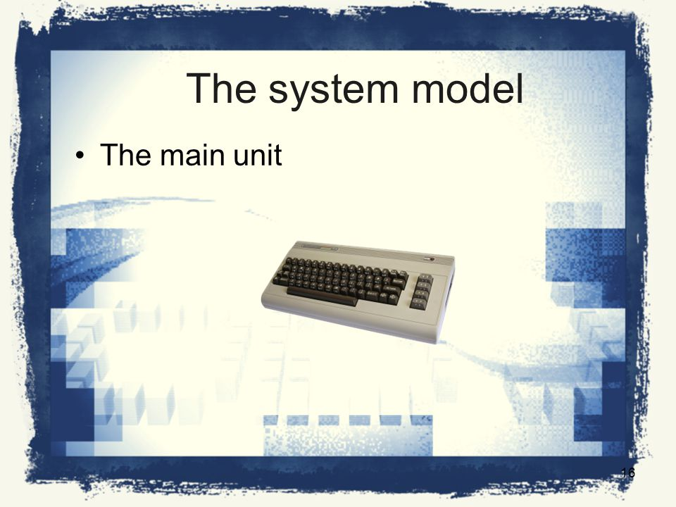 The system model The main unit 16