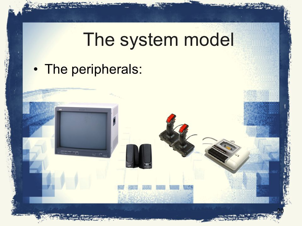 The system model The peripherals: 20