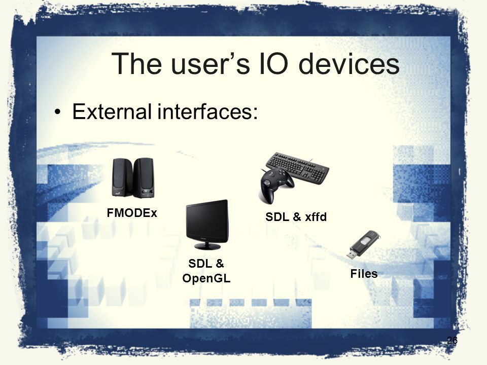 The users IO devices External interfaces: FMODEx SDL & OpenGL SDL & xffd Files 26