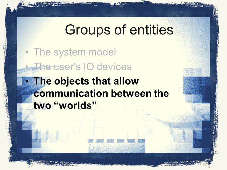 Groups of entities The system model The users IO devices The objects that allow communication between the two worlds 27