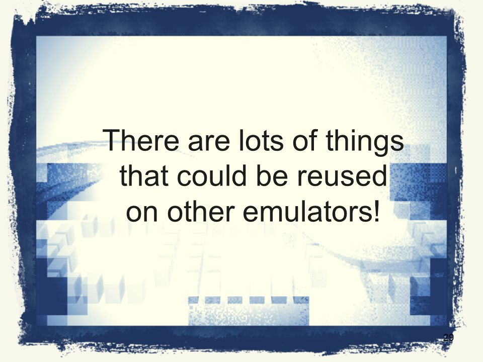 There are lots of things that could be reused on other emulators! 29
