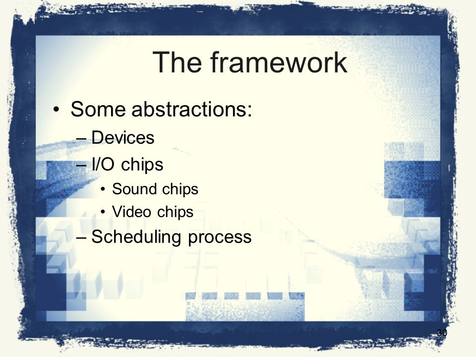 The framework Some abstractions: –Devices –I/O chips Sound chips Video chips –Scheduling process 30