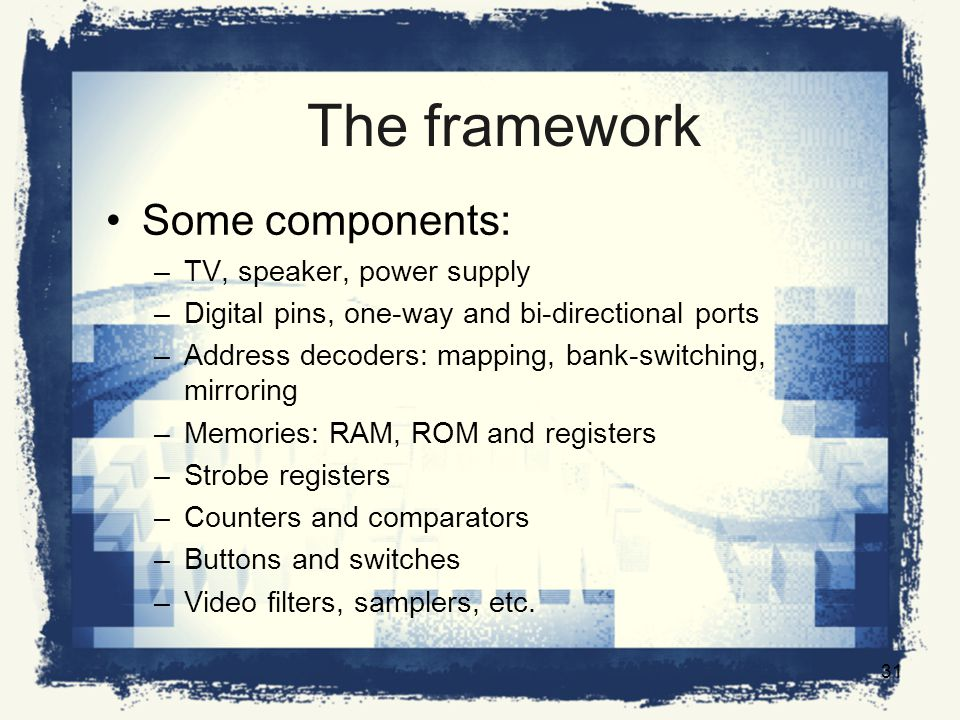 The framework Some components: –TV, speaker, power supply –Digital pins, one-way and bi-directional ports –Address decoders: mapping, bank-switching, mirroring –Memories: RAM, ROM and registers –Strobe registers –Counters and comparators –Buttons and switches –Video filters, samplers, etc.
