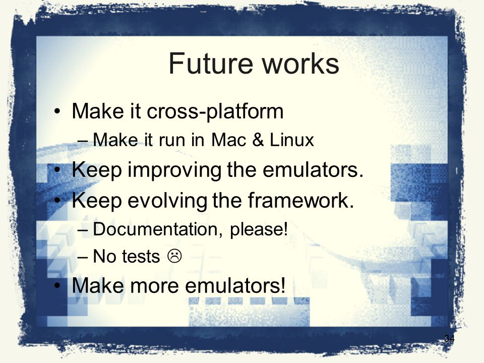 Future works Make it cross-platform –Make it run in Mac & Linux Keep improving the emulators.