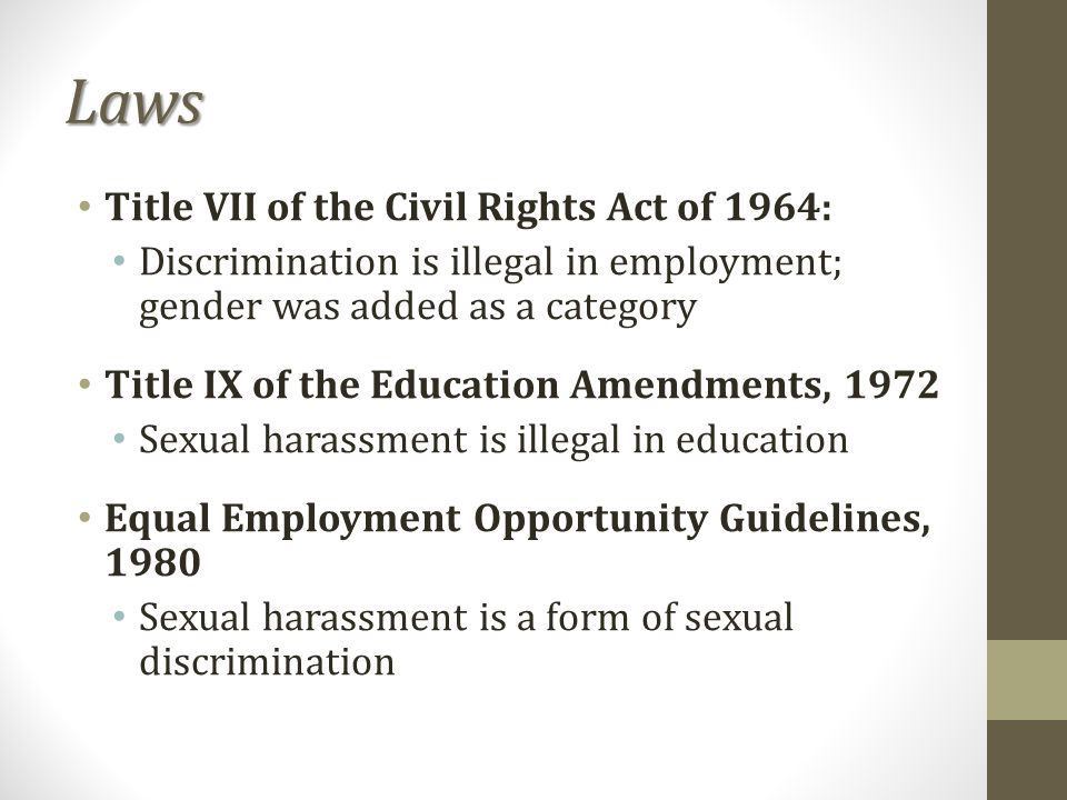 Laws Title VII of the Civil Rights Act of 1964: Discrimination is illegal in employment; gender was added as a category Title IX of the Education Amendments, 1972 Sexual harassment is illegal in education Equal Employment Opportunity Guidelines, 1980 Sexual harassment is a form of sexual discrimination