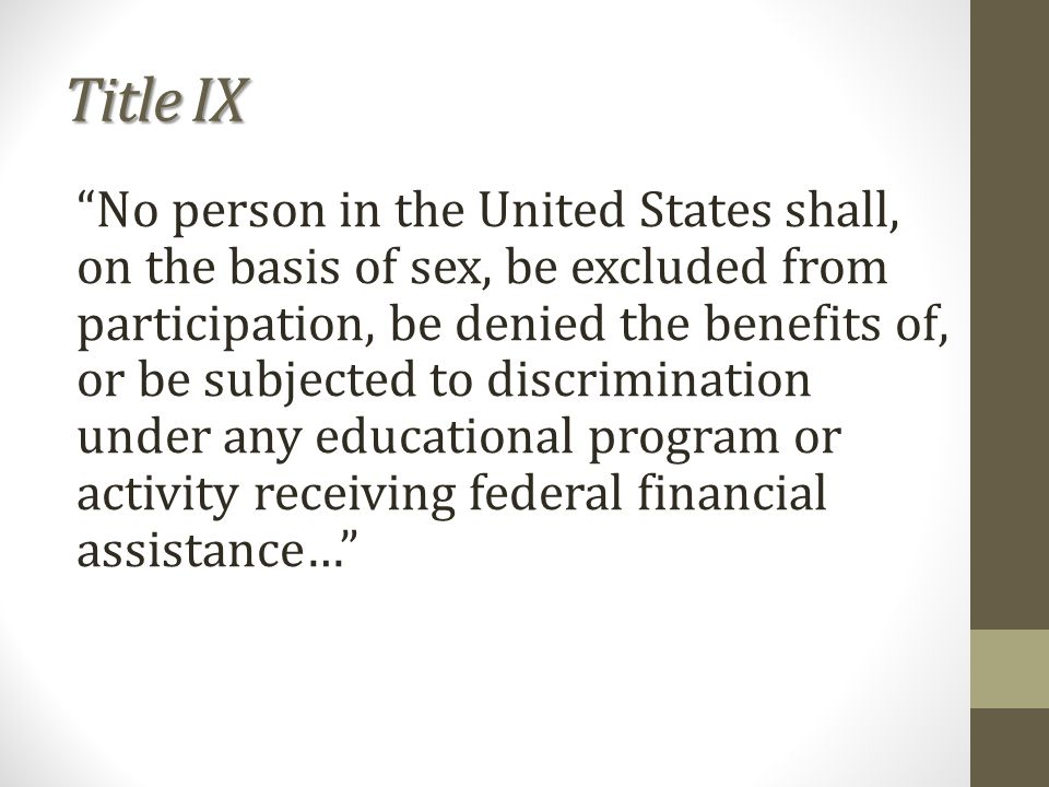 Title IX No person in the United States shall, on the basis of sex, be excluded from participation, be denied the benefits of, or be subjected to discrimination under any educational program or activity receiving federal financial assistance…