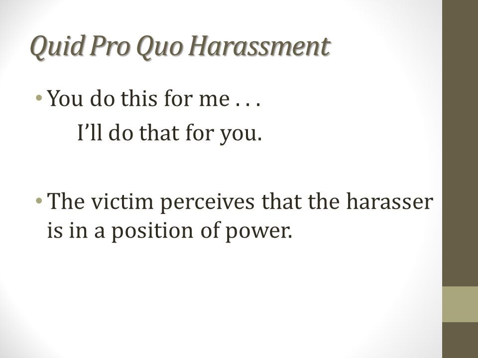 Quid Pro Quo Harassment You do this for me...Ill do that for you.