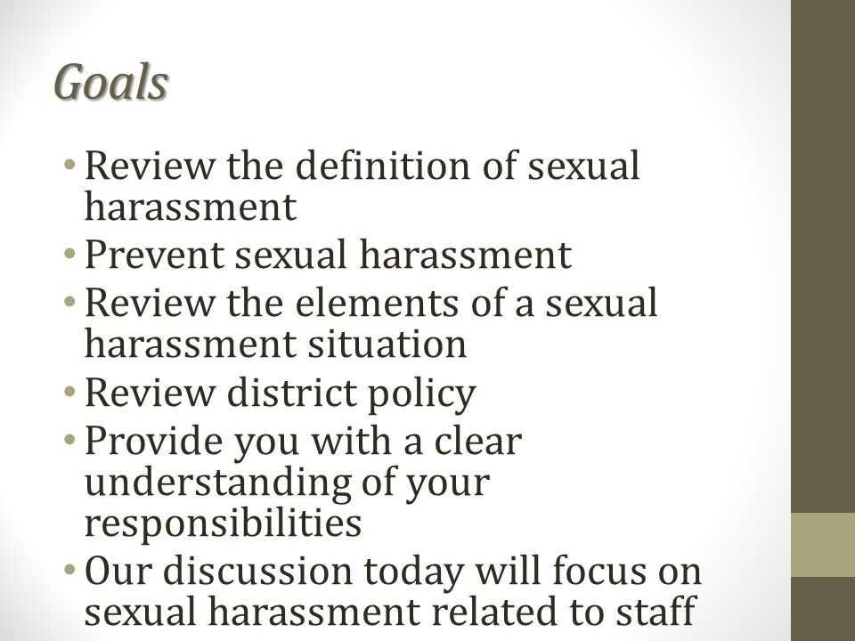 Goals Review the definition of sexual harassment Prevent sexual harassment Review the elements of a sexual harassment situation Review district policy Provide you with a clear understanding of your responsibilities Our discussion today will focus on sexual harassment related to staff