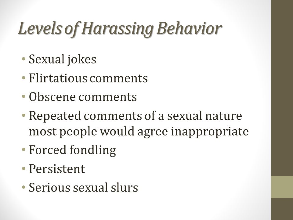 Levels of Harassing Behavior Sexual jokes Flirtatious comments Obscene comments Repeated comments of a sexual nature most people would agree inappropriate Forced fondling Persistent Serious sexual slurs