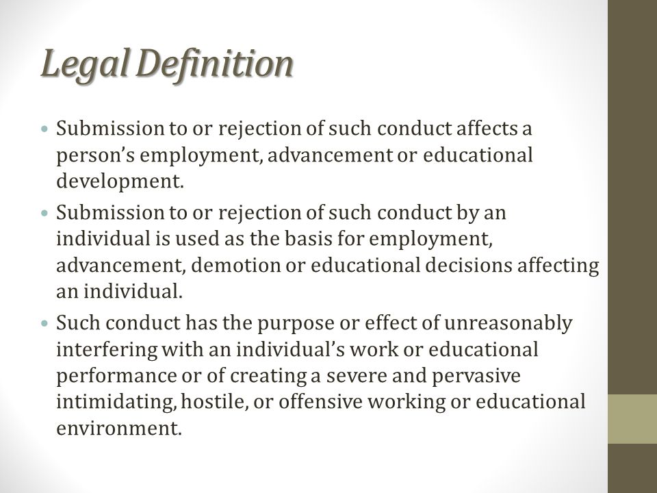 Legal Definition Submission to or rejection of such conduct affects a persons employment, advancement or educational development.