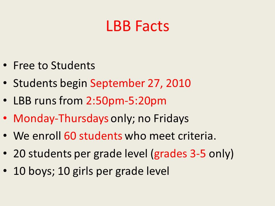 LBB Facts Free to Students Students begin September 27, 2010 LBB runs from 2:50pm-5:20pm Monday-Thursdays only; no Fridays We enroll 60 students who meet criteria.